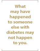 What may have happened to someone else with diabetes may not happen to you.